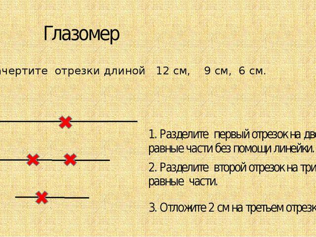 Глазомер Начертите отрезки длиной 12 см, 9 см, 6 см. 1. Разделите первый отр...