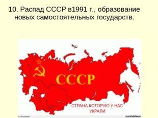 10. Распад СССР в1991 г., образование новых самостоятельных государств.