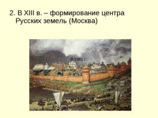 2. В XIII в. – формирование центра Русских земель (Москва) В 1991 г.