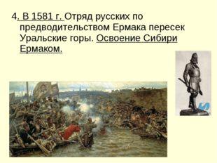 4. В 1581 г. Отряд русских по предводительством Ермака пересек Уральские горы