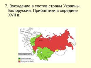 7. Вхождение в состав страны Украины, Белоруссии, Прибалтики в середине XVII в.