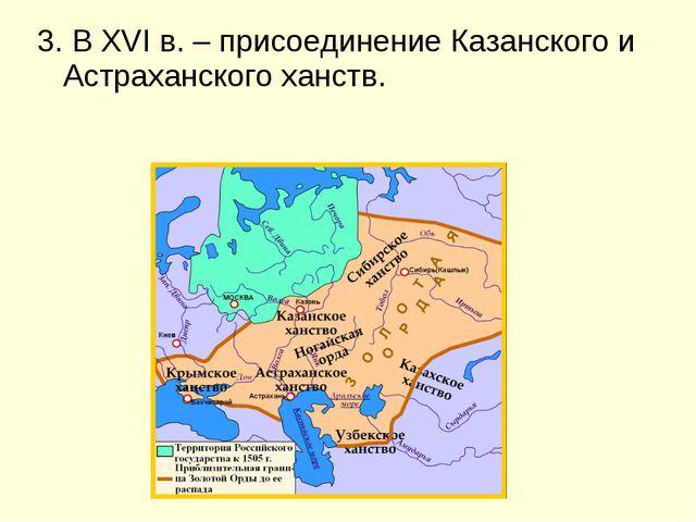 3. В XVI в. – присоединение Казанского и Астраханского ханств.