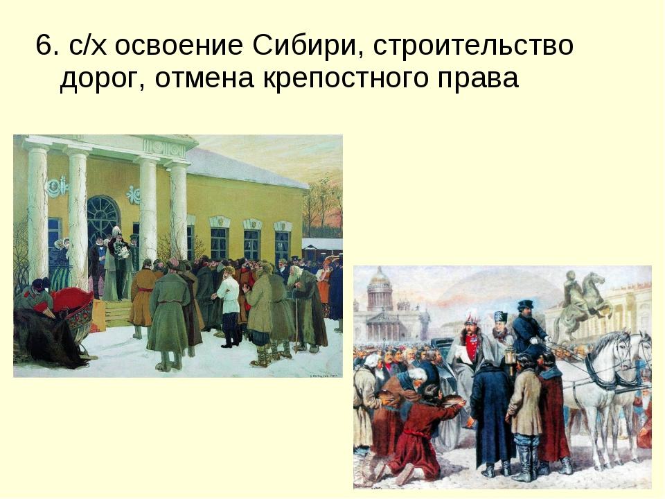 6. с/х освоение Сибири, строительство дорог, отмена крепостного права