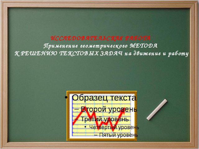 ИССЛЕДОВАТЕЛЬСКАЯ РАБОТА Применение геометрического МЕТОДА К РЕШЕНИЮ ТЕКСТОВ...