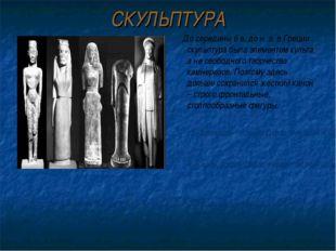 СКУЛЬПТУРА До середины 6 в. до н. э. в Греции скульптура была элементом культ