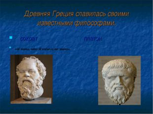 Древняя Греция славилась своими известными философами. сократ платон «Я знаю,