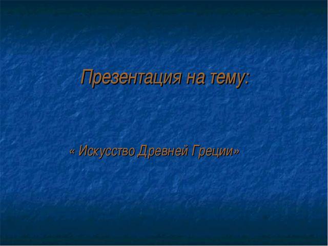 Презентация на тему: « Искусство Древней Греции»