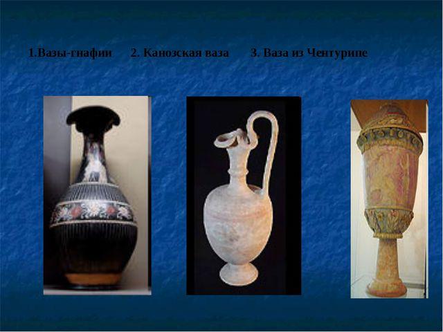 1.Вазы-гнафии 2. Канозская ваза 3. Ваза из Чентурипе