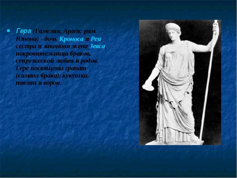 Гера (Гамелия, Аргея; рим. Юнона) - дочь Кроноса и Реи, сестра и законная жен...