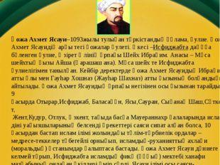 Өмірбаяны Қожа Ахмет Ясауи–1093жылы тулыған түркістандық ғұлама,әулие. Қожа