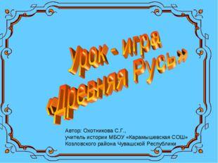 Автор: Охотникова С.Г., учитель истории МБОУ «Карамышевская СОШ» Козловского