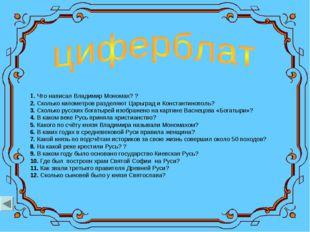 1.Что написал Владимир Мономах? ? 2.Сколько километров разделяют Царьград и