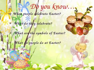 Do you know… When people celebrate Easter? What do they celebrate? What are t
