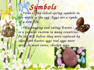 Symbols One of the oldest spring symbols in the world is the egg. Eggs are a