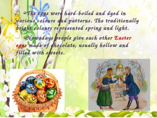 The eggs were hard-boiled and dyed in various colours and patterns. The trad