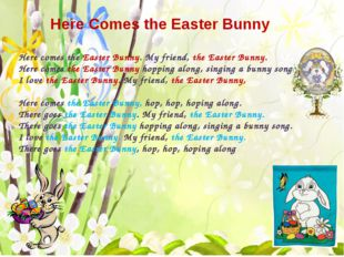 Here Comes the Easter Bunny Here comes the Easter Bunny. My friend, the East
