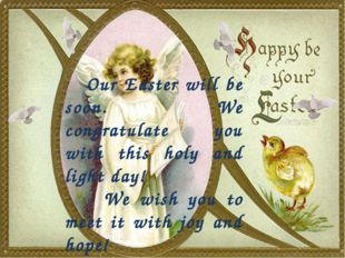 Our Easter will be soon. We congratulate you with this holy and light day! W