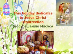This holiday dedicates to Jesus Christ resurrection (воскрешению Иисуса Хрис