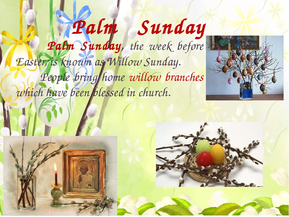 Palm Sunday Palm Sunday, the week before Easter, is known as Willow Sunday....