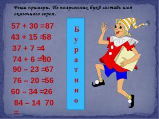 Реши примеры. Из полученных букв составь имя сказочного героя. 57 + 30 = 87 4