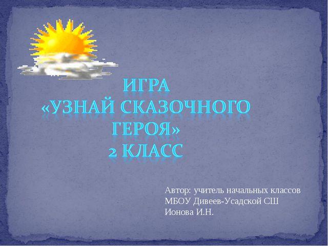 Автор: учитель начальных классов МБОУ Дивеев-Усадской СШ Ионова И.Н.