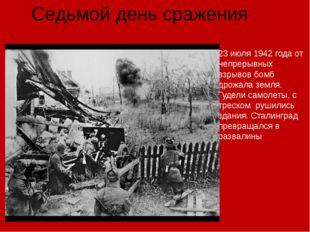 Седьмой день сражения 23 июля 1942 года от непрерывных взрывов бомб дрожала з