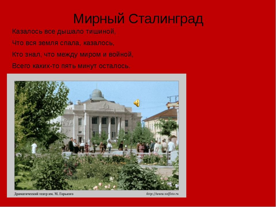 Мирный Сталинград Казалось все дышало тишиной, Что вся земля спала, казалось,...