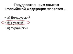 Государственным языком Российской Федерации является … а) Беларусский б) Русс