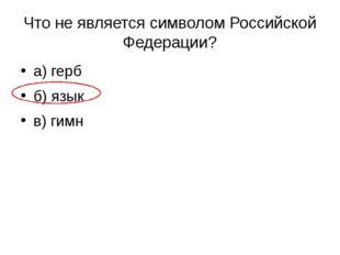 Что не является символом Российской Федерации? а) герб б) язык в) гимн