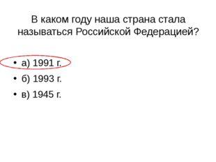 В каком году наша страна стала называться Российской Федерацией? а) 1991 г. б