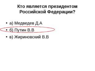 Кто является президентом Российской Федерации? а) Медведев Д.А б) Путин В.В в