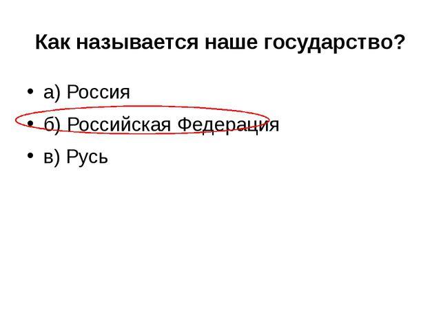 Как называется наше государство? а) Россия б) Российская Федерация в) Русь