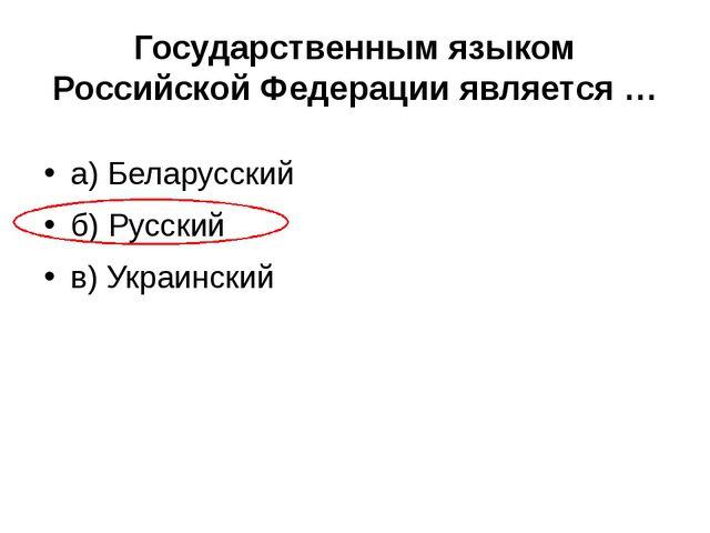 Государственным языком Российской Федерации является … а) Беларусский б) Русс...