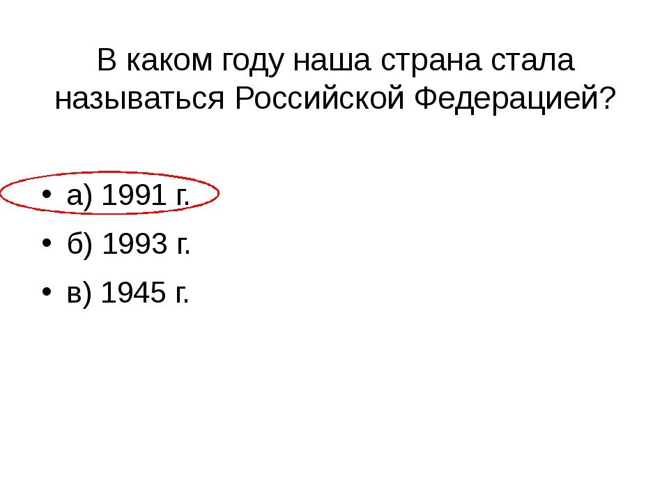 В каком году наша страна стала называться Российской Федерацией? а) 1991 г. б...