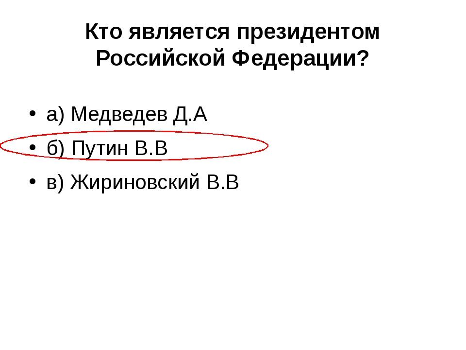 Кто является президентом Российской Федерации? а) Медведев Д.А б) Путин В.В в...