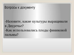 Вопросы к документу -Назовите, какие культуры выращивали в Двуречье? -Как исп
