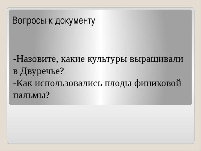 Вопросы к документу -Назовите, какие культуры выращивали в Двуречье? -Как исп...