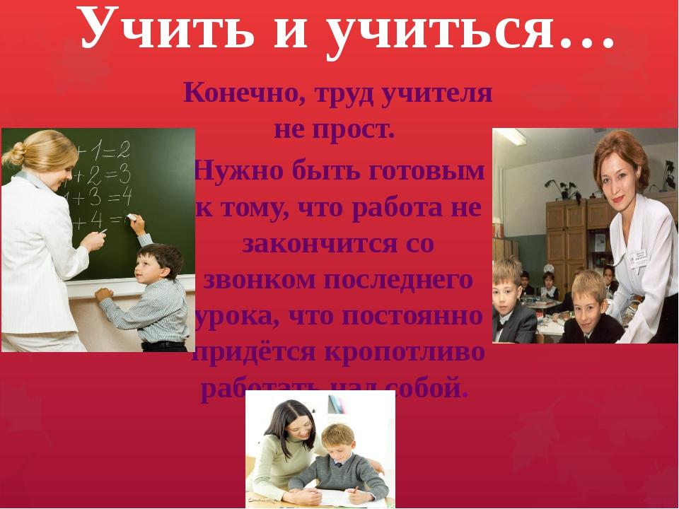 Конечно, труд учителя не прост.  Конечно, труд учителя не прост.  Нужно быт...