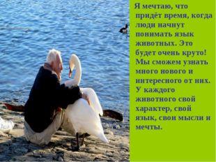 Я мечтаю, что придёт время, когда люди начнут понимать язык животных. Это бу