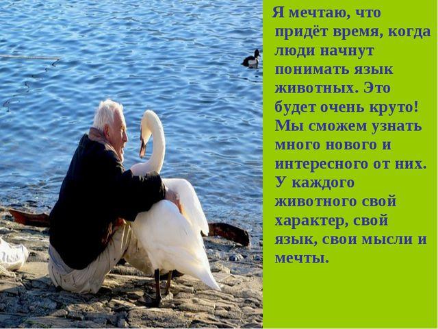 Я мечтаю, что придёт время, когда люди начнут понимать язык животных. Это бу...