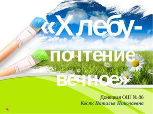 «Хлебу- почтение вечное» Донецкая ОШ № 88 Косяк Наталья Николаевна PowerPoint