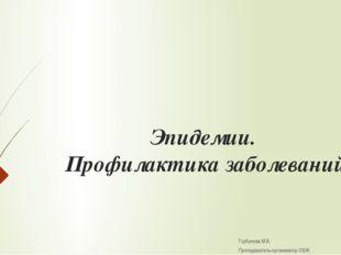 Эпидемии. Профилактика заболеваний Горбунова М.В. Преподаватель-организатор ОБЖ