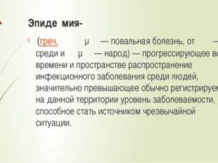 Эпиде́мия- (греч.ἐπιδημία— повальная болезнь, отἐπι— на, среди иδῆμος—
