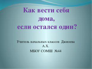 Учитель начальных классов Джиоева А.Х. МБОУ СОМШ №44 Как вести себя дома, есл