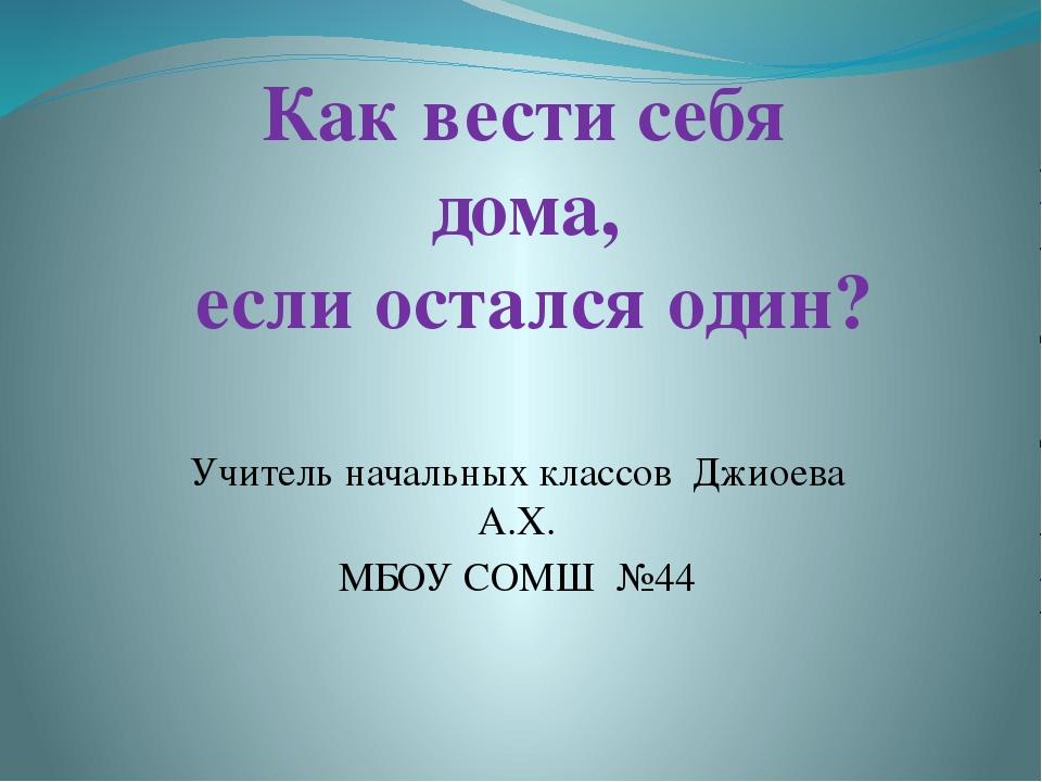 Учитель начальных классов Джиоева А.Х. МБОУ СОМШ №44 Как вести себя дома, есл...