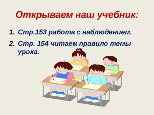 Открываем наш учебник: Стр.153 работа с наблюдением. Стр. 154 читаем правило