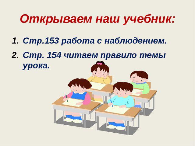Открываем наш учебник: Стр.153 работа с наблюдением. Стр. 154 читаем правило...