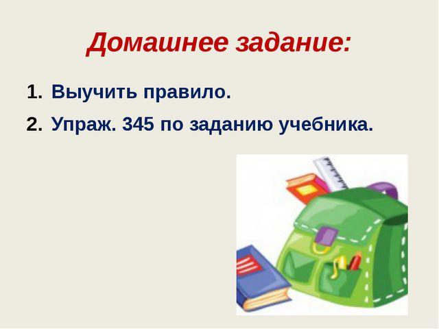 Домашнее задание: Выучить правило. Упраж. 345 по заданию учебника.