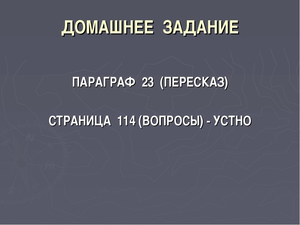 ДОМАШНЕЕ ЗАДАНИЕ ПАРАГРАФ 23 (ПЕРЕСКАЗ) СТРАНИЦА 114 (ВОПРОСЫ) - УСТНО