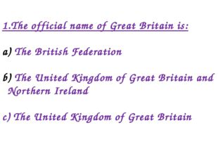 1.The official name of Great Britain is: The British Federation The United Ki
